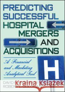 Predicting Successful Hospital Mergers and Acquisitions: A Financial & Marketing Analytical Tool David P. Angrisani Robert L. Goldman 9780789001825