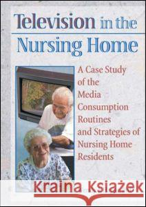 Television in the Nursing Home : A Case Study of the Media Consumption Routines and Strategies of Nursing Home Residents Wendy J. Hajjar Hajjar 9780789002938