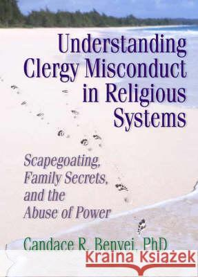 Understanding Clergy Misconduct in Religious Systems : Scapegoating, Family Secrets, and the Abuse of Power Candace Reed Benyei 9780789004512