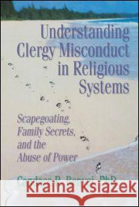 Understanding Clergy Misconduct in Religious Systems : Scapegoating, Family Secrets, and the Abuse of Power Candace Reed Benyei 9780789004529