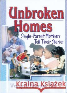 Unbroken Homes: Single-Parent Mothers Tell Their Stories Wendy Anne Paterson Joy K. Rice 9780789011404