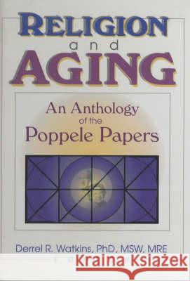 Religion and Aging: An Anthology of the Poppele Papers Derrel R. Watkins 9780789013880