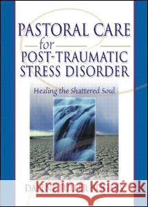 Pastoral Care for Post-Traumatic Stress Disorder: Healing the Shattered Soul Dalene Fuller Rogers 9780789015419