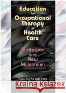 Education for Occupational Therapy in Health Care: Strategies for the New Millennium Marjorie E. Scaffa 9780789016874