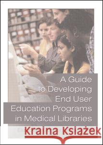 A Guide to Developing End User Education Programs in Medical Libraries Elizabeth Connor 9780789017253 Haworth Press
