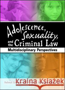 Adolescence, Sexuality, and the Criminal Law: Multidisciplinary Perspectives Helmut Graupner Vern L. Bullough 9780789027818