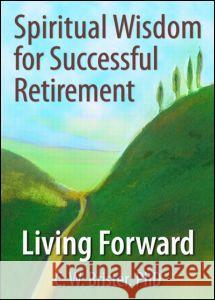 Spiritual Wisdom for Successful Retirement : Living Forward C. W. Brister 9780789028044
