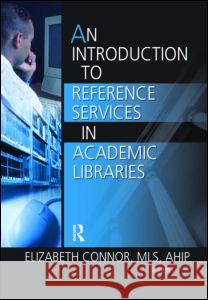 An Introduction to Reference Services in Academic Libraries Elizabeth Connor 9780789029577 Haworth Information Press