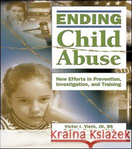 Ending Child Abuse : New Efforts in Prevention, Investigation, and Training Victor I. Vieth Bette L. Bottoms Alison R. Perona 9780789029683