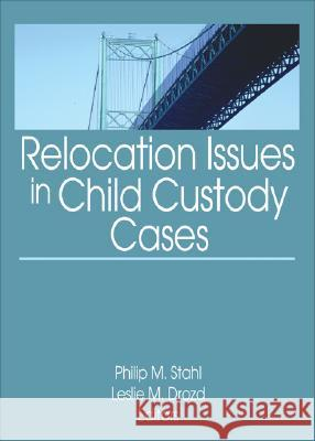 Relocation Issues in Child Custody Cases Philip M. Stahl Leslie M. Drozd 9780789035332