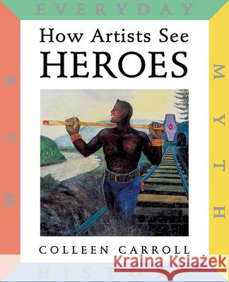 How Artists See: Heroes: Myth, History, War, Everyday Colleen Carroll Colleen Carroll 9780789207739
