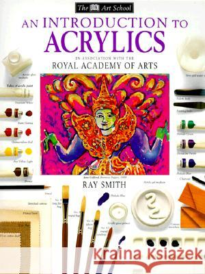 DK Art School: An Introduction to Acrylics Ray Smith Dorling Kindersley Publishing 9780789432872 DK Publishing (Dorling Kindersley)