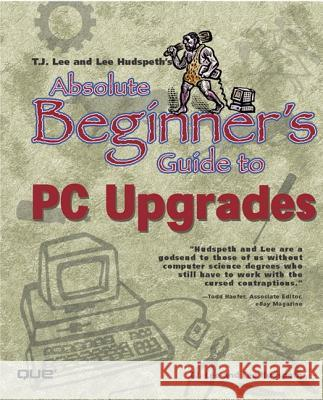Absolute Beginner's Guide to PC Upgrades Lee Hudspeth Timothy-James Lee 9780789724175