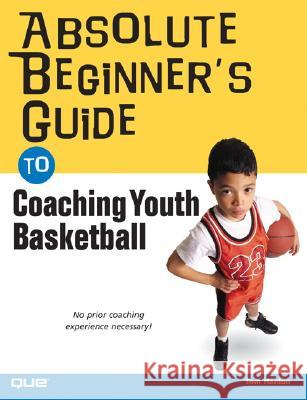 Absolute Beginner's Guide to Coaching Youth Basketball Tom Hanlon Thomas W. Hanlon 9780789733580