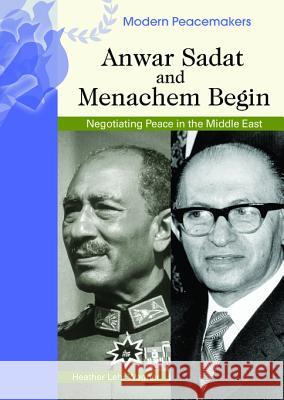 Anwar Sadat and Menachem Begin: Negotiating Peace in the Middle East Heather Lehr Wagner 9780791090008