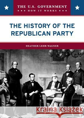 The History of the Republican Party Heather Lehr Wagner 9780791094174
