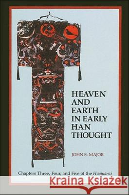 Heaven and Earth in Early Han Thought: Chapters Three, Four, and Five of the Huainanzi John S. Major 9780791415863