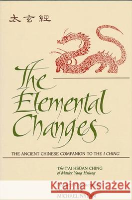 The Elemental Changes: The Ancient Chinese Companion to the I Ching. the t'Ai Hsuan Ching of Master Yang Hsiung Text and Commentaries Transla Yang Hsiung Michael Nylan Xiong Yang 9780791416280