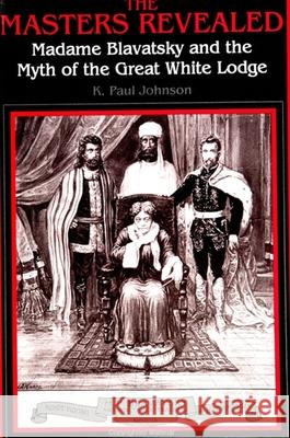 The Masters Revealed: Madame Blavatsky and the Myth of the Great White Lodge Paul K. Johnson K. Paul Johnson 9780791420645