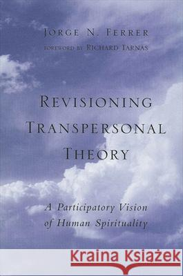 Revisioning Transpersonal Theory: A Participatory Vision of Human Spirituality Jorge Noguera Ferrer Richard Tarnas 9780791451687