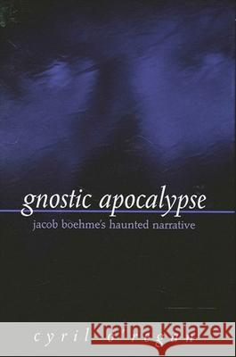 Gnostic Apocalypse: Jacob Boehme's Haunted Narrative Cyril O'Regan 9780791452028