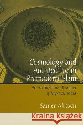 Cosmology and Architecture in Premodern Islam: An Architectural Reading of Mystical Ideas Samer Akkach 9780791464120