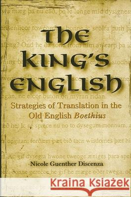 The King's English: Strategies of Translation in the Old English Boethius Nicole Guenther Discenza 9780791464489