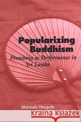 Popularizing Buddhism: Preaching as Performance in Sri Lanka Mahinda Deegalle 9780791468975
