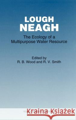 Lough Neagh: The Ecology of a Multipurpose Water Resource R. B. Wood R. V. Smith 9780792321125