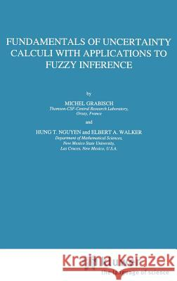 Fundamentals of Uncertainty Calculi with Applications to Fuzzy Inference Michel Grabisch Elbert A. Walker Hung T. Nguyen 9780792331759