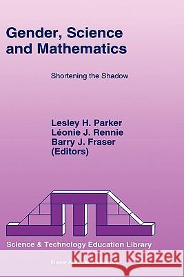 Gender, Science and Mathematics: Shortening the Shadow L. H. Parker L. Rennie B. Fraser 9780792335351