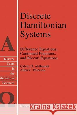 Discrete Hamiltonian Systems: Difference Equations, Continued Fractions, and Riccati Equations Calvin D. Ahlbrandt C. D. Ahlbrandt A. C. Peterson 9780792342779