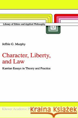 Character, Liberty and Law: Kantian Essays in Theory and Practice Jeffrie G. Murphy J. G. Murphy 9780792352754 Springer