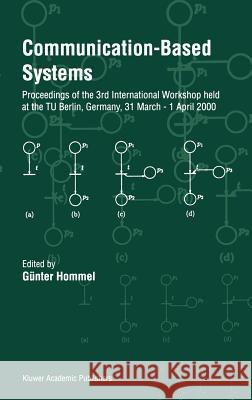 Communication-Based Systems : Proceeding of the 3rd International Workshop held at the TU Berlin, Germany, 31 March - 1 April 2000 Gunter Hommel Gnter Hommel 9780792361732