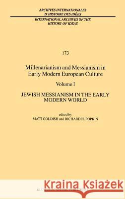 Millenarianism and Messianism in Early Modern European Culture: Volume I: Jewish Messianism in the Early Modern World Matt Goldish Richard H. Popkin M. Goldish 9780792368502