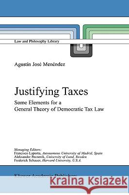 Justifying Taxes: Some Elements for a General Theory of Democratic Tax Law Agustin Jose Menendez Agustmn Josi Menindez Agustn Jos Menndez 9780792370529
