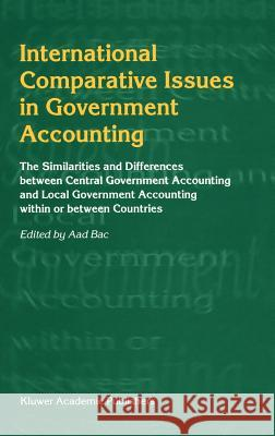 International Comparative Issues in Government Accounting: The Similarities and Differences Between Central Government Accounting and Local Government Aad Bac 9780792372974