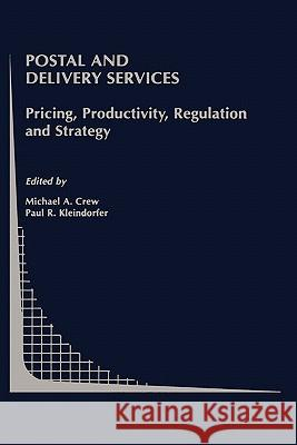 Postal and Delivery Services: Pricing, Productivity, Regulation and Strategy Michael A. Crew Paul R. Kleindorfer Michael A. Crew 9780792376385