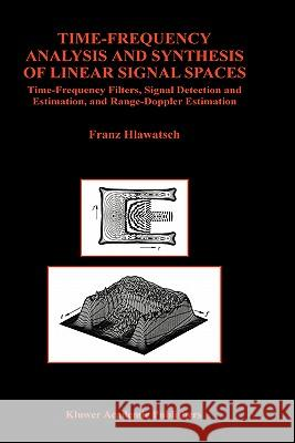 Time-Frequency Analysis and Synthesis of Linear Signal Spaces: Time-Frequency Filters, Signal Detection and Estimation, and Range-Doppler Estimation F. Hlawatsch Franz Hlawatsch 9780792381310