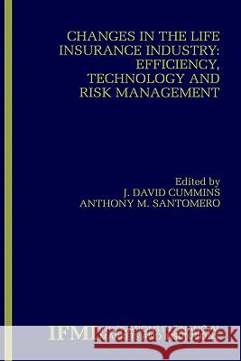 Changes in the Life Insurance Industry: Efficiency, Technology and Risk Management J. David Cummins Anthony M. Santomero 9780792385356