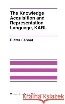 The Knowledge Acquisition and Representation Language, KARL Dieter Fensel 9780792396017