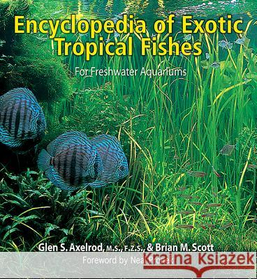 The Encyclopedia of Exotic Tropical Fishes for Freshwater Aquariums G. S. Axelrod Brian M. Scott Glen S. Axelrod 9780793805709