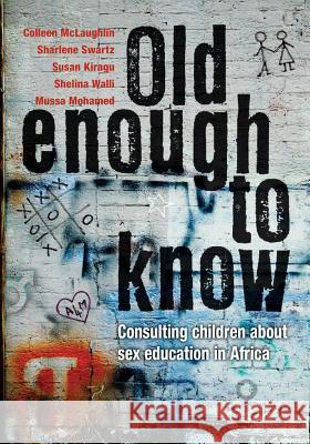 Old Enough to Know: Consulting Children about Sex Education in Africa Susan Kiragu Colleen McLaughlin Mussa Mohamed 9780796923745