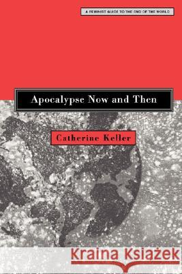 Apocalypse Now and Then: A Feminist Guide to the End of the World Catherine Keller 9780800637361