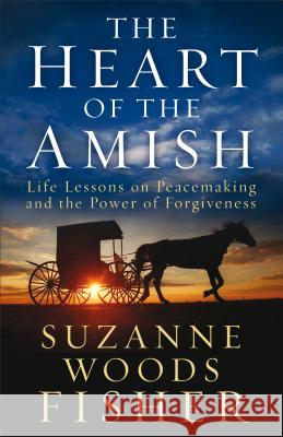 The Heart of the Amish: Life Lessons on Peacemaking and the Power of Forgiveness Suzanne Woods Fisher 9780800722036
