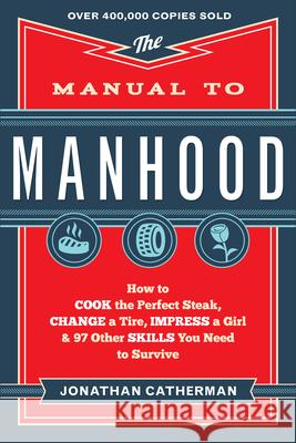 The Manual to Manhood : How to Cook the Perfect Steak, Change a Tire, Impress a Girl & 97 Other Skills You Need to Survive Jonathan Catherman 9780800722296