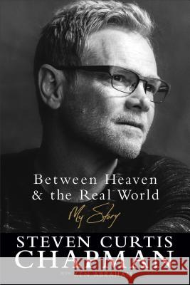 Between Heaven and the Real World: My Story Steven Curtis Chapman Ken Abraham 9780800726881 Fleming H. Revell Company