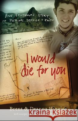 I Would Die for You: One Student's Story of Passion, Service and Faith Brent Higgins Deanna Higgins 9780800732448