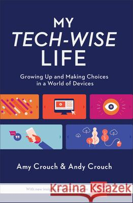 My Tech-Wise Life: Growing Up and Making Choices in a World of Devices Amy Crouch Andy Crouch 9780801018671