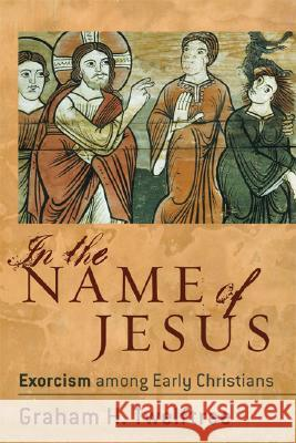 In the Name of Jesus: Exorcism Among Early Christians Graham H. Twelftree 9780801027451